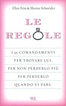 Le regole: I 35 comandamenti per trovare lui. Per non perderlo più per perdelo quando vi pare. (Italian Edition) by [Fein, Ellen, Schneider, Sherrie]
