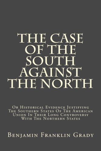 The Case Of The South Against The North: Or Historical Evidence Justifying The Southern States Of The American Union In Their Long Controversy With The Northern States