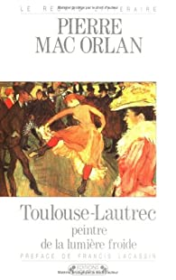 Toulouse Lautrec peintre de la lumière froide par Pierre Mac Orlan