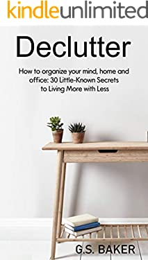 Declutter: How to organize your mind, home, and office: 30 Little-Known Secrets to Living More with Less