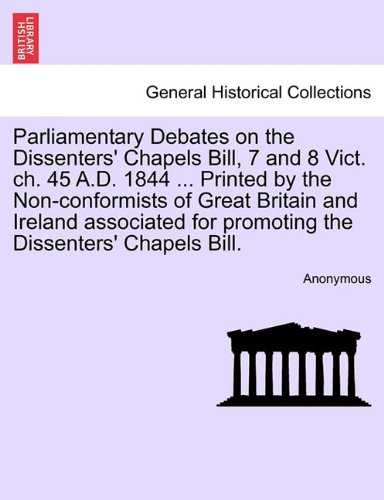 Parliamentary Debates on the Dissenters' Chapels Bill, 7 and 8 Vict. ch. 45 A.D. 1844 ... Printed by the Non-conformists of Great Britain and Ireland ... for promoting the Dissenters' Chapels Bill. PDF ePub book