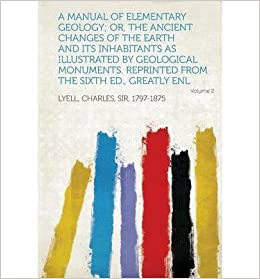 Book A Manual of Elementary Geology; Or, The Ancient Changes of the Earth and Its Inhabitants as Illustrated by Geological Monuments. Reprinted from the Sixth Ed., Greatly Enl Volume 2- Common