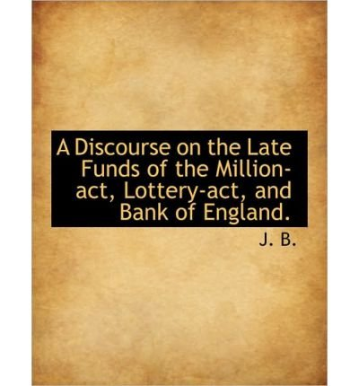 Download A Discourse on the Late Funds of the Million-ACT, Lottery-ACT, and Bank of England. (Paperback) - Common pdf