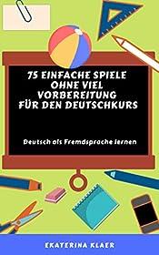 75 einfache Spiele ohne viel Vorbereitung  f�r den Deutschkurs: Deutsch als Fremdsprache lernen, Sprachspiele (German Edition)