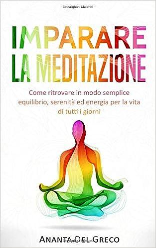 Imparare la meditazione Come ritrovare in modo semplice equilibrio, serenità ed energia