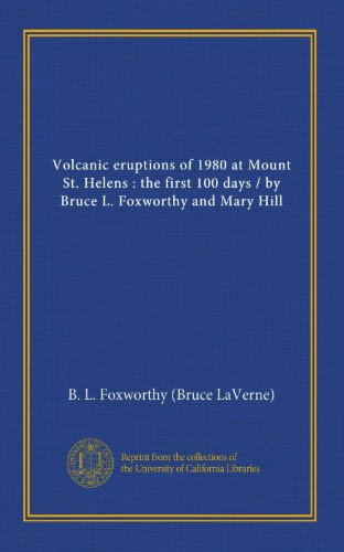Volcanic eruptions of 1980 at Mount St. Helens : the first 100 days / by Bruce L. Foxworthy and Mary Hill