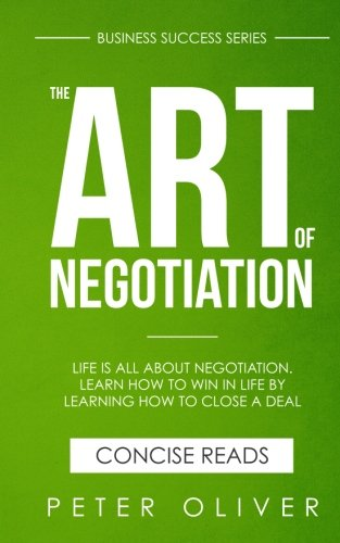The Art Of Negotiation: Life is all about negotiation. Learn how to win in life by learning how to close a deal. (Business Success) (Volume 5) (The Art Of Negotiating The Best Deal)