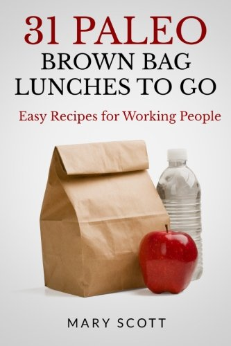 31 Paleo Brown Bag Lunches to Go: Easy Recipes for Working People (Volume 2) by Mary R Scott