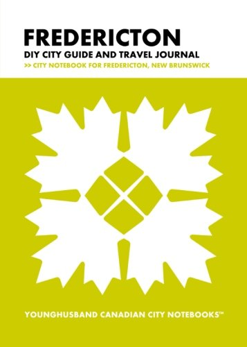 Fredericton DIY City Guide and Travel Journal: City Notebook for Fredericton, New Brunswick (Curate Canada! Travel Canada!)