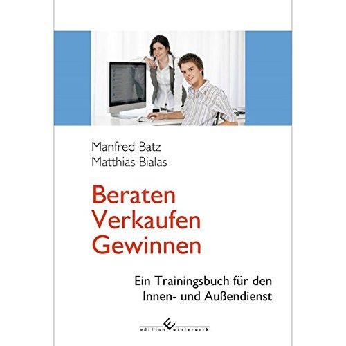 Beraten - Verkaufen - Gewinnen: Ein Trainingsbuch für den Innen- und Außendienst