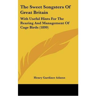 Download The Sweet Songsters of Great Britain: With Useful Hints for the Rearing and Management of Cage Birds (1899) (Hardback) - Common ebook