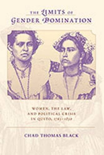 The Limits of Gender Domination: Women, the Law, and Political Crisis in Quito, 1765-1830