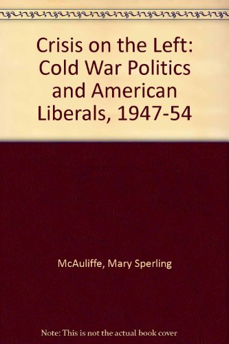 Crisis on the Left: Cold War Politics and American Liberals, 1947-1954