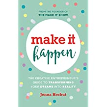 Make It Happen: The Creative Entrepreneur's Guide to Transforming Your Dreams Into Reality