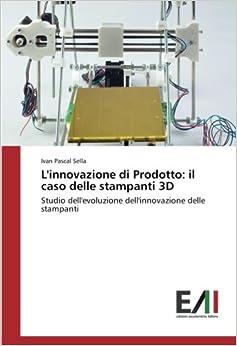 L'innovazione di Prodotto: il caso delle stampanti 3D: Studio dell'evoluzione dell'innovazione delle stampanti
