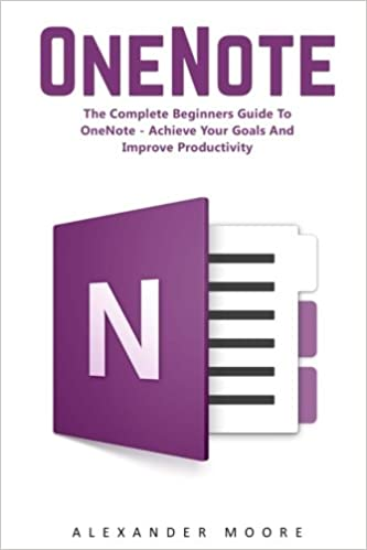 Book OneNote: The Complete Beginners Guide to OneNote - Achieve Your Goals and Improve Productivity (Time Management, Onenote User Manual, Onenote Tutorial)