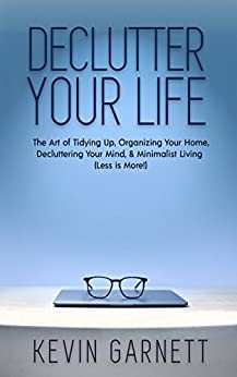 Declutter Your Life: The Art of Tidying Up, Organizing Your Home, Decluttering Your Mind, and Minimalist Living (Less is More!) by [Garnett, Kevin]