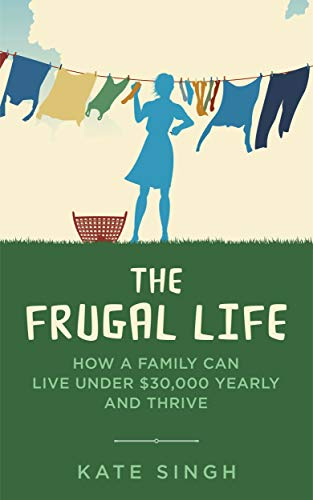 The Frugal Life: How a Family Can Live Under $30,000 and Thrive by [Singh, Kate]