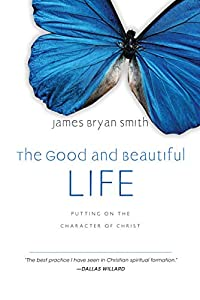 The Good and Beautiful Life: Putting on the Character of Christ (The Apprentice Series Book 2)