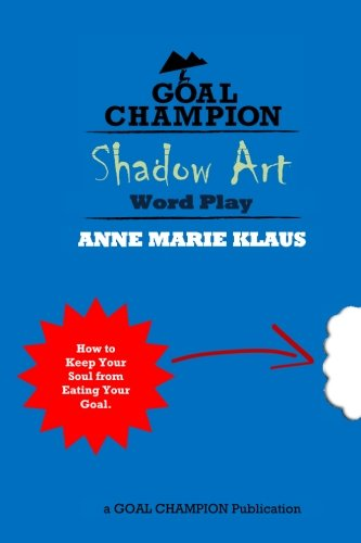 Shadow Art - A Redemption Quest Word Play: How to Keep Your Soul From Eating Your Goal (Goal Champion Publications) (Volume 1)