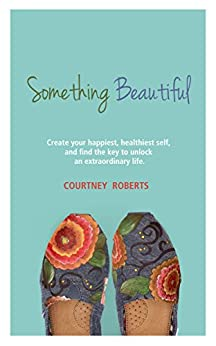 Something Beautiful: Create Your Happiest, Healthiest Self, and Find the Key to Unlock an Extraordinary Life by [Roberts, Courtney]