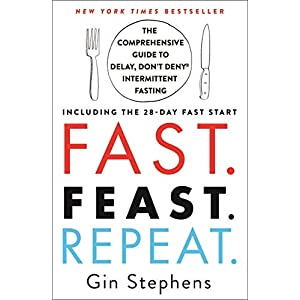 Fast. Feast. Repeat.: The Comprehensive Guide to Delay, Don't Deny(r) Intermittent Fasting–Including the 28-Day Fast…