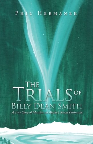 The Trials of Billy Dean Smith: A True Story of Murders on Alaska's Kenai Peninsula