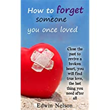 How to forget someone you once loved: Close the past to revive a broken heart, you will find true love, the last thing you need after all