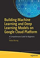 Building Machine Learning and Deep Learning Models on Google Cloud Platform Front Cover