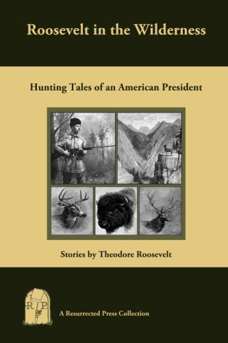 Download Roosevelt in the Wilderness: Hunting Tales of an American President pdf epub
