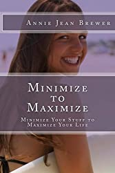 Minimize to Maximize: Minimize Your Stuff to Maximize Your Life