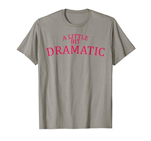 A Little Bit Dramatic T Shirt -