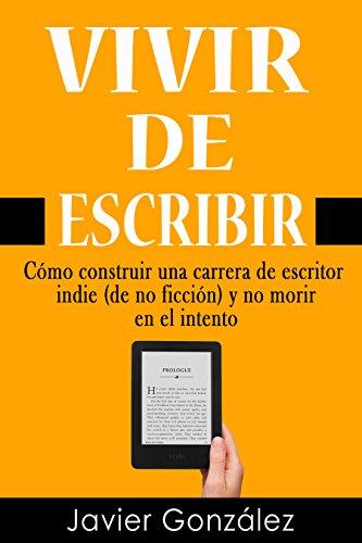 Vivir de escribir: Cómo construir una carrera de escritor indie (de no ficción) y no morir en el intento (Guía del escritor independiente nº 1) (Spanish Edition)