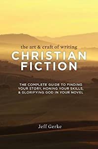 The Art and Craft of Writing Christian Fiction: The Complete Guide to Finding Your Story, Honing Your Skills, and Glorifying God in Your Novel