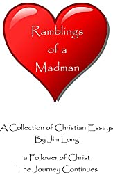Ramblings of a Madman - a Follower of Christ - The Journey Continues: A Collection of Christian Essays