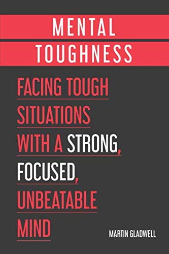 Mental Toughness: Facing Tough Situations with a Strong, Focused, Unbeatable Mind