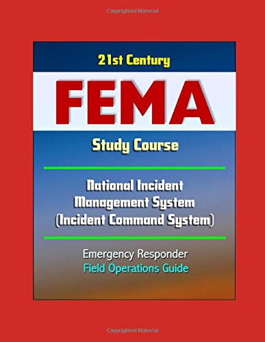 21st Century FEMA Study Course: National Incident Management System (Incident Command System) Emergency Responder Field Operations Guide ()