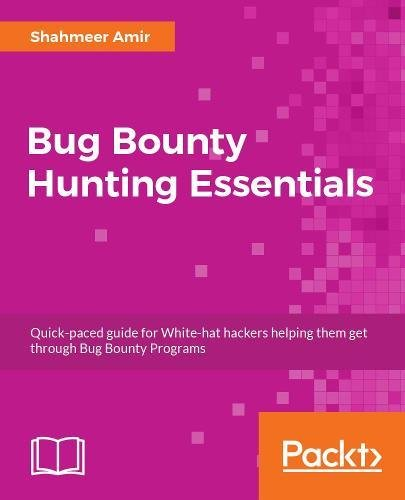 Bug Bounty Hunting Essentials: Quick-paced guide for White-hat hackers helping them get through Bug Bounty Programs by Packt Publishing - ebooks Account