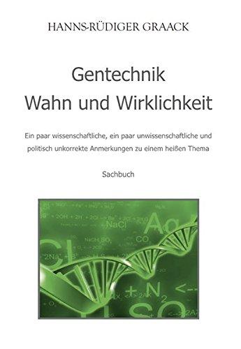 Gentechnik - Wahn und Wirklichkeit: Ein paar wissenschaftliche, ein paar unwissenschaftliche und politisch unkorrekte Anmerkungen zu einem heißen Thema