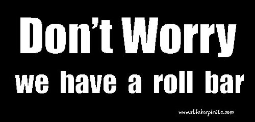 Don't Worry We Have a Roll Bar Bumper Sticker/Decal