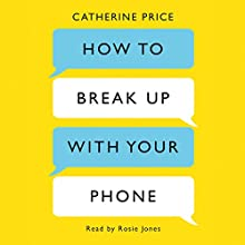 How to Break Up with Your Phone: The 30-Day Plan to Take Back Your Life Audiobook by Catherine Price Narrated by Rosie Jones