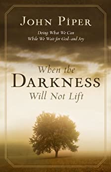 When the Darkness Will Not Lift: Doing What We Can While We Wait for God: Doing What We Can While We Wait for God--and Joy by [Piper, John]