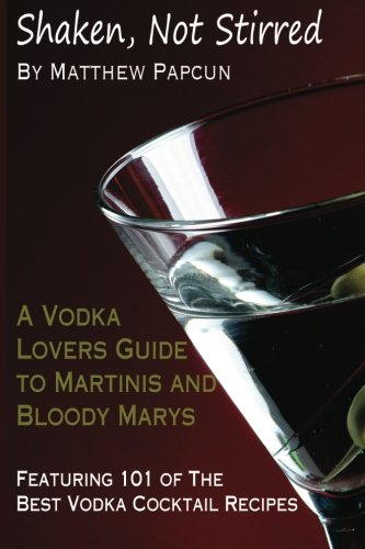 Shaken, Not Stirred. A Vodka Lover's Guide to Martinis and Bloody Marys: Featuring 101 of the Best Vodka Cocktail Recipes (Best Infused Vodka For Bloody Marys)