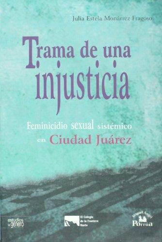 Trama de una injusticia. Feminicidio sexual sistematico en Ciudad Juarez (Estudios de genero / Gender Study) (Spanish Ed