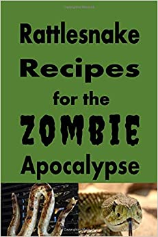 Rattlesnake Recipes for the Zombie Apocalypse: A Cookbook Full of Tasty Rattle Snake Recipes for the End of Days (Cooking Through the Zombie Apocalypse)