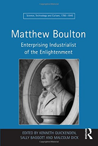 Matthew Boulton: Enterprising Industrialist of the Enlightenment (Science, Technology and Culture, 1700-1945)