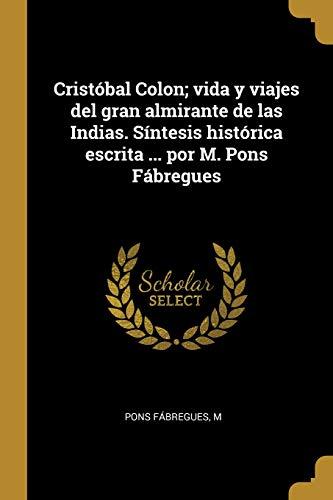 Cristóbal Colon; Vida Y Viajes del Gran Almirante de Las Indias. Síntesis Histórica Escrita ... Por M. Pons Fábregues (Spanish Edition)