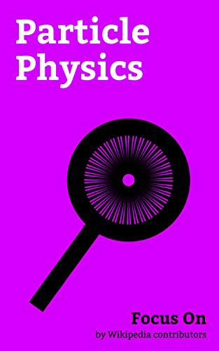 Focus On: Particle Physics: Antimatter, Electronvolt, Standard Model, Elementary Particle, Cherenkov Radiation, Quantum Tunnelling, Quantum Chromodynamics, ... Unified field Theory, etc. (English Edition)