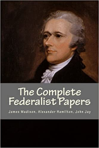 The Complete Federalist Papers James Madison Alexander Hamilton