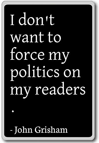 - I don't want to force my politics on my reader... - John Grisham quotes fridge magnet, Black